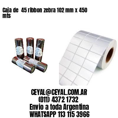 Caja de  45 ribbon zebra 102 mm x 450 mts