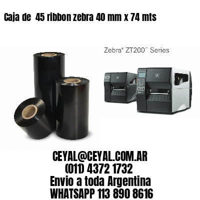 Caja de  45 ribbon zebra 40 mm x 74 mts