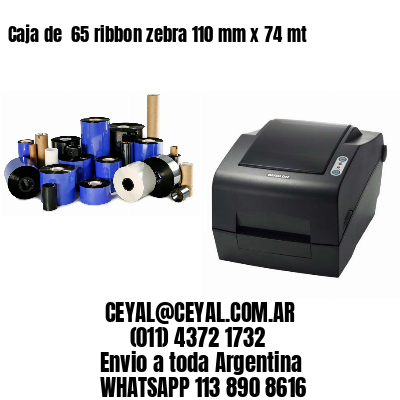 Caja de  65 ribbon zebra 110 mm x 74 mt